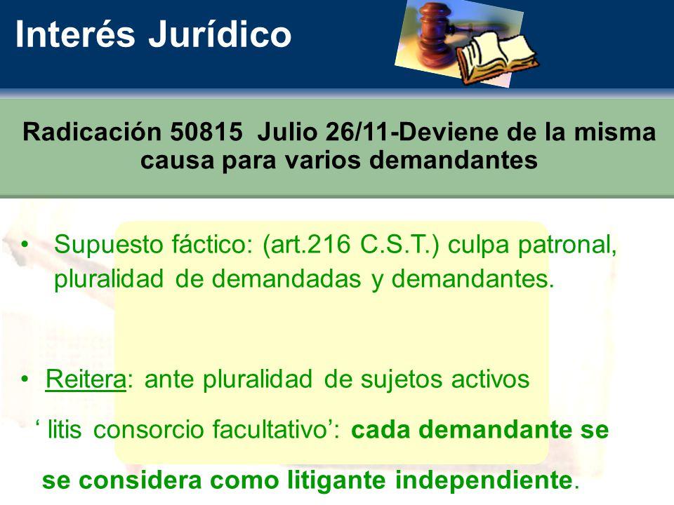 Interés Jurídico Radicación 50815 Julio 26/11-Deviene de la misma causa para varios demandantes Supuesto fáctico: (art.216 C.S.T.) culpa patronal, pluralidad de demandadas y demandantes.