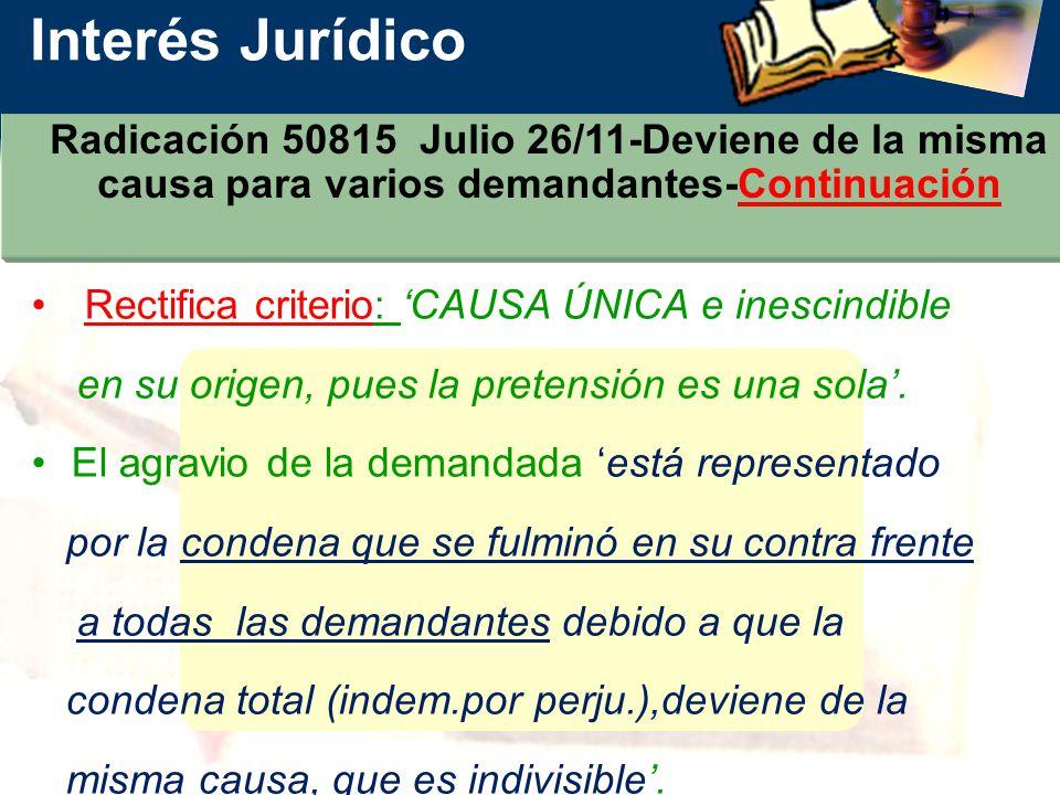 Interés Jurídico Radicación 50815 Julio 26/11-Deviene de la misma causa para varios demandantes-Continuación Rectifica criterio: CAUSA ÚNICA e inescindible en su origen, pues la pretensión es una sola.