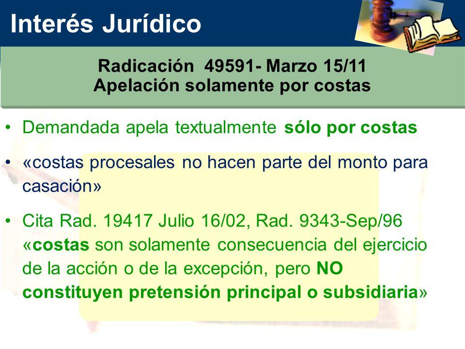 Interés Jurídico Radicación 49591- Marzo 15/11 Apelación solamente por costas Demandada apela textualmente sólo por costas «costas procesales no hacen parte del monto para casación» Cita Rad.