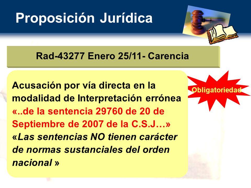 Proposición Jurídica Rad-43277 Enero 25/11- Carencia Obligatoriedad Acusación por vía directa en la modalidad de Interpretación errónea «..de la sentencia 29760 de 20 de Septiembre de 2007 de la C.S.J…» «Las sentencias NO tienen carácter de normas sustanciales del orden nacional »
