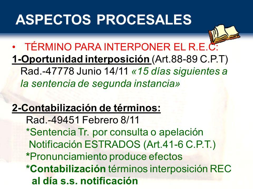ASPECTOS PROCESALES TÉRMINO PARA INTERPONER EL R.E.C: 1-Oportunidad interposición (Art.88-89 C.P.T) Rad.-47778 Junio 14/11 «15 días siguientes a la sentencia de segunda instancia» 2-Contabilización de términos: Rad.-49451 Febrero 8/11 *Sentencia Tr.