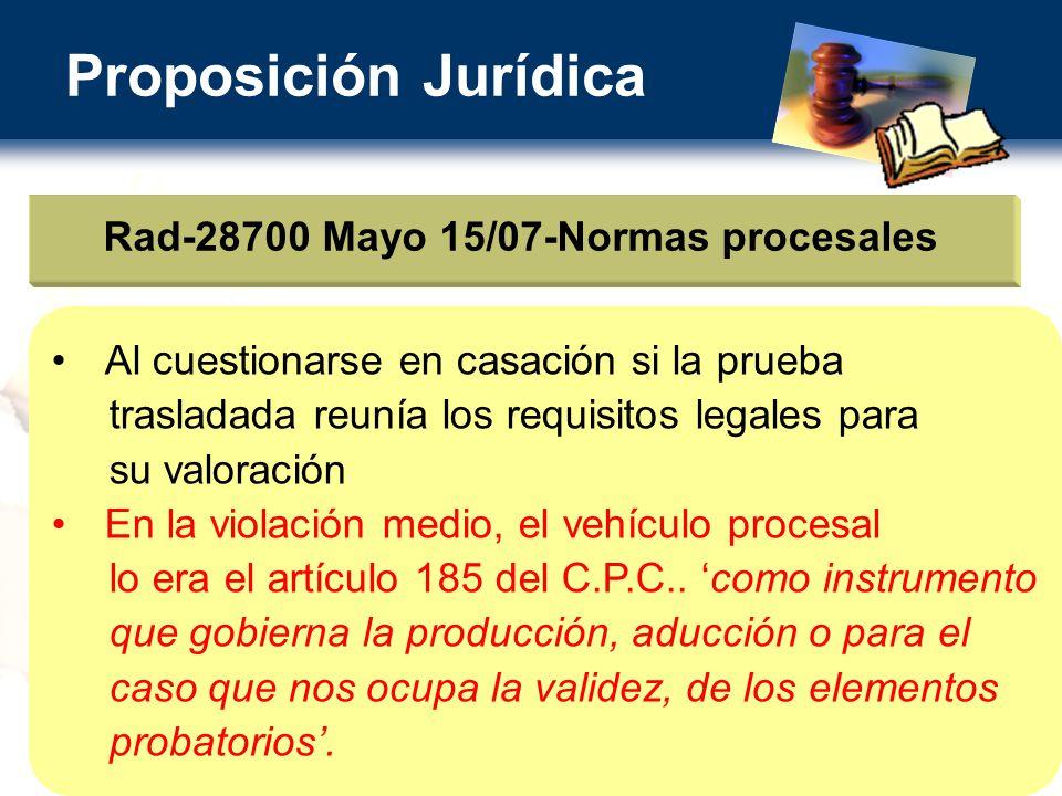 Proposición Jurídica Rad-28700 Mayo 15/07-Normas procesales Al cuestionarse en casación si la prueba trasladada reunía los requisitos legales para su valoración En la violación medio, el vehículo procesal lo era el artículo 185 del C.P.C..