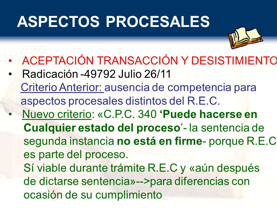 ASPECTOS PROCESALES ACEPTACIÓN TRANSACCIÓN Y DESISTIMIENTO Radicación -49792 Julio 26/11 Criterio Anterior: ausencia de competencia para aspectos procesales distintos del R.E.C.
