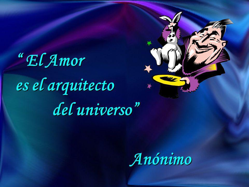 El Amor El Amor es el arquitecto del universo del universo Anónimo Anónimo