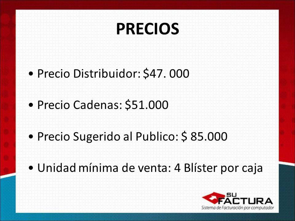 PRECIOS Precio Distribuidor: $47. 000 Precio Cadenas: $51.000 Precio Sugerido al Publico: $ 85.000 Unidad mínima de venta: 4 Blíster por caja