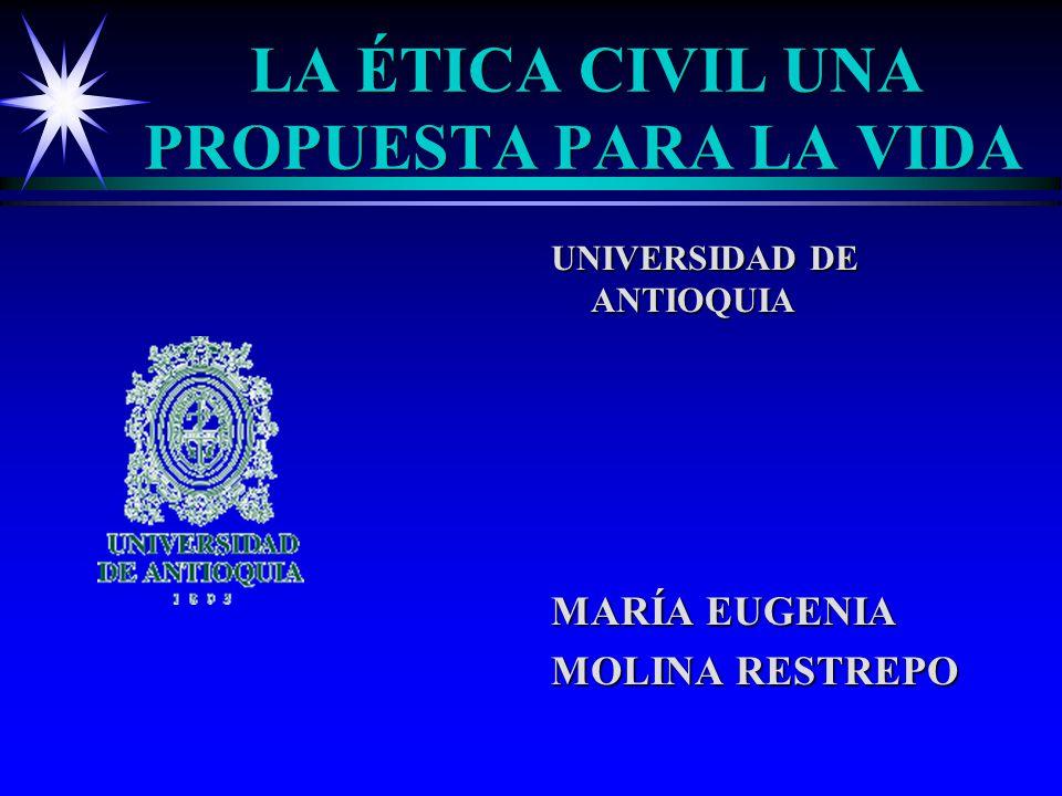 LA ÉTICA CIVIL UNA PROPUESTA PARA LA VIDA UNIVERSIDAD DE ANTIOQUIA MARÍA EUGENIA MOLINA RESTREPO
