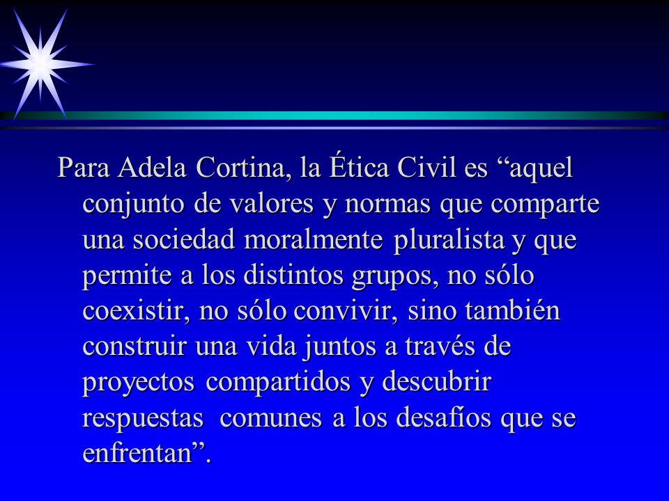 Para Adela Cortina, la Ética Civil es aquel conjunto de valores y normas que comparte una sociedad moralmente pluralista y que permite a los distintos grupos, no sólo coexistir, no sólo convivir, sino también construir una vida juntos a través de proyectos compartidos y descubrir respuestas comunes a los desafíos que se enfrentan.