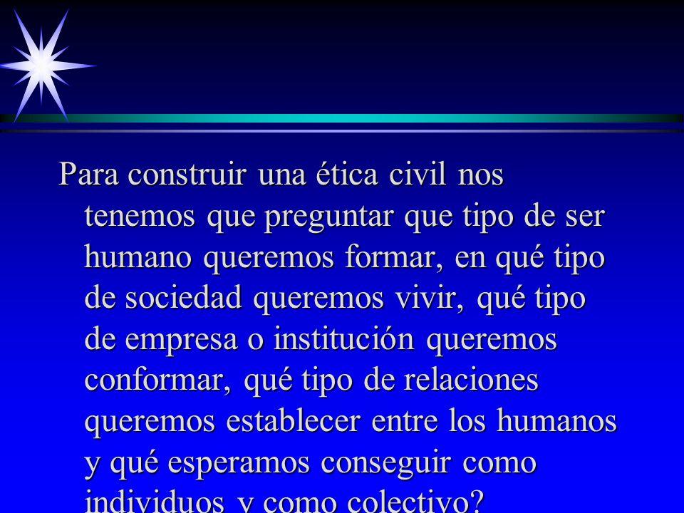 Para construir una ética civil nos tenemos que preguntar que tipo de ser humano queremos formar, en qué tipo de sociedad queremos vivir, qué tipo de empresa o institución queremos conformar, qué tipo de relaciones queremos establecer entre los humanos y qué esperamos conseguir como individuos y como colectivo?