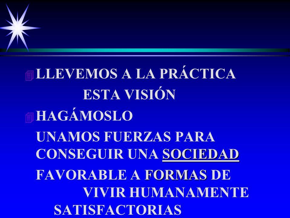 4 4 LLEVEMOS A LA PRÁCTICA ESTA VISIÓN 4 4 HAGÁMOSLO SOCIEDAD UNAMOS FUERZAS PARA CONSEGUIR UNA SOCIEDAD FORMAS FAVORABLE A FORMAS DE VIVIR HUMANAMENTE SATISFACTORIAS