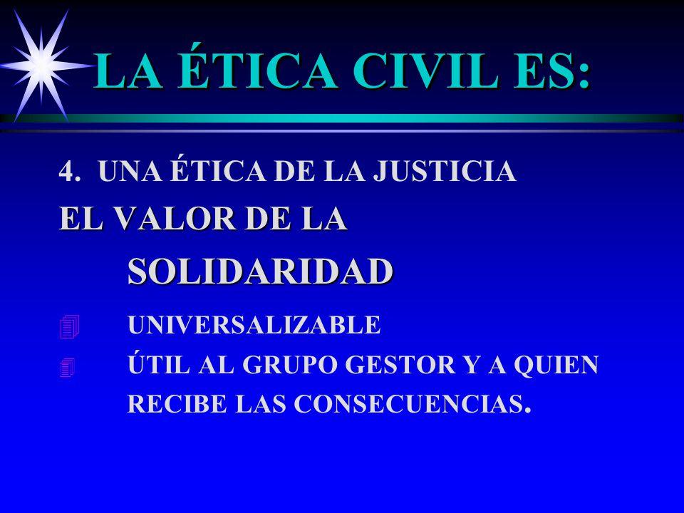 LA ÉTICA CIVIL ES: 4. UNA ÉTICA DE LA JUSTICIA EL VALOR DE LA SOLIDARIDAD 4 4 UNIVERSALIZABLE 4 4 ÚTIL AL GRUPO GESTOR Y A QUIEN RECIBE LAS CONSECUENC