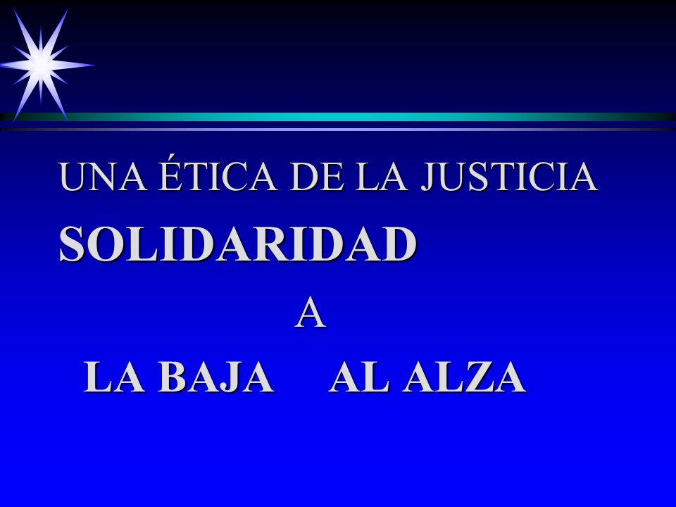 UNA ÉTICA DE LA JUSTICIA SOLIDARIDAD A LA BAJA AL ALZA