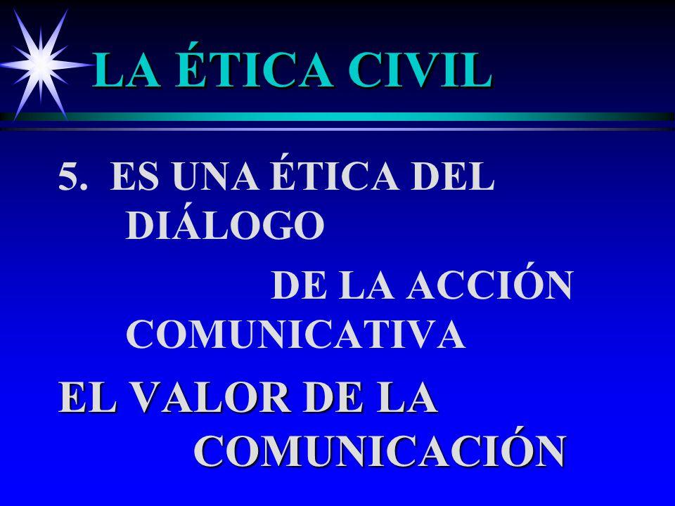 LA ÉTICA CIVIL 5. ES UNA ÉTICA DEL DIÁLOGO DE LA ACCIÓN COMUNICATIVA EL VALOR DE LA COMUNICACIÓN