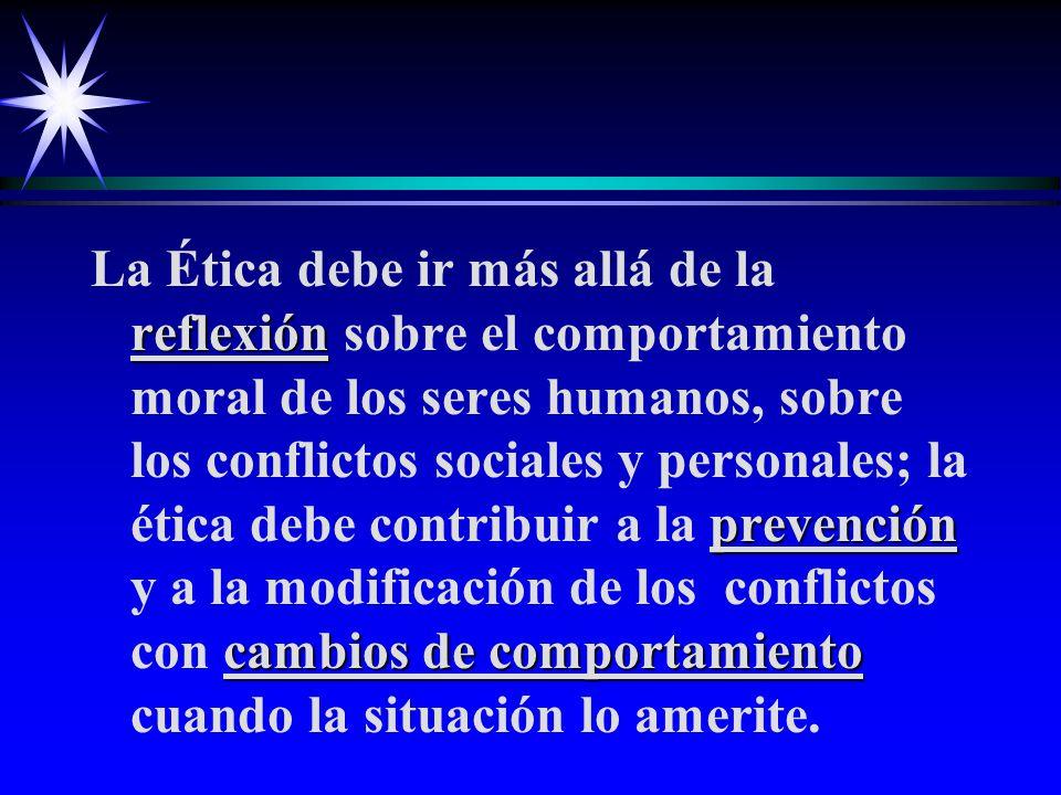 reflexión prevención cambios de comportamiento La Ética debe ir más allá de la reflexión sobre el comportamiento moral de los seres humanos, sobre los conflictos sociales y personales; la ética debe contribuir a la prevención y a la modificación de los conflictos con cambios de comportamiento cuando la situación lo amerite.