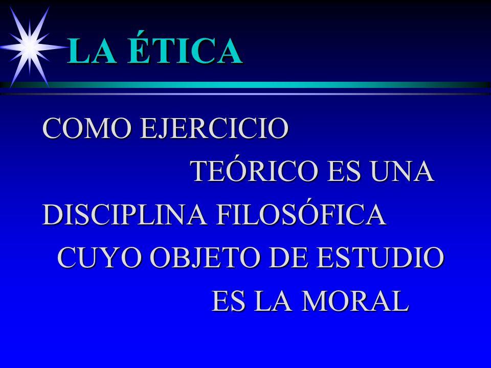 LA ÉTICA COMO EJERCICIO TEÓRICO ES UNA DISCIPLINA FILOSÓFICA CUYO OBJETO DE ESTUDIO CUYO OBJETO DE ESTUDIO ES LA MORAL ES LA MORAL