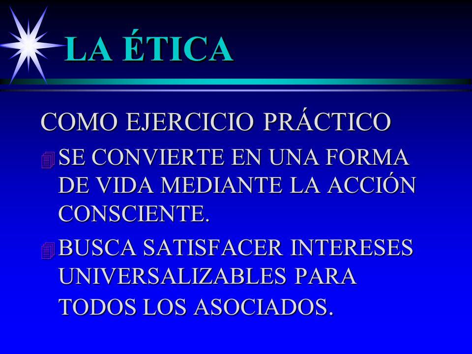 LA ÉTICA COMO EJERCICIO PRÁCTICO 4 SE CONVIERTE EN UNA FORMA DE VIDA MEDIANTE LA ACCIÓN CONSCIENTE. 4 BUSCA SATISFACER INTERESES UNIVERSALIZABLES PARA