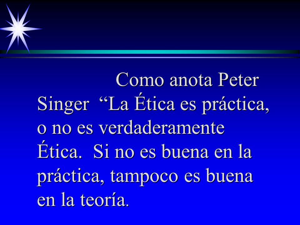 Como anota Peter Singer La Ética es práctica, o no es verdaderamente Ética. Si no es buena en la práctica, tampoco es buena en la teoría.