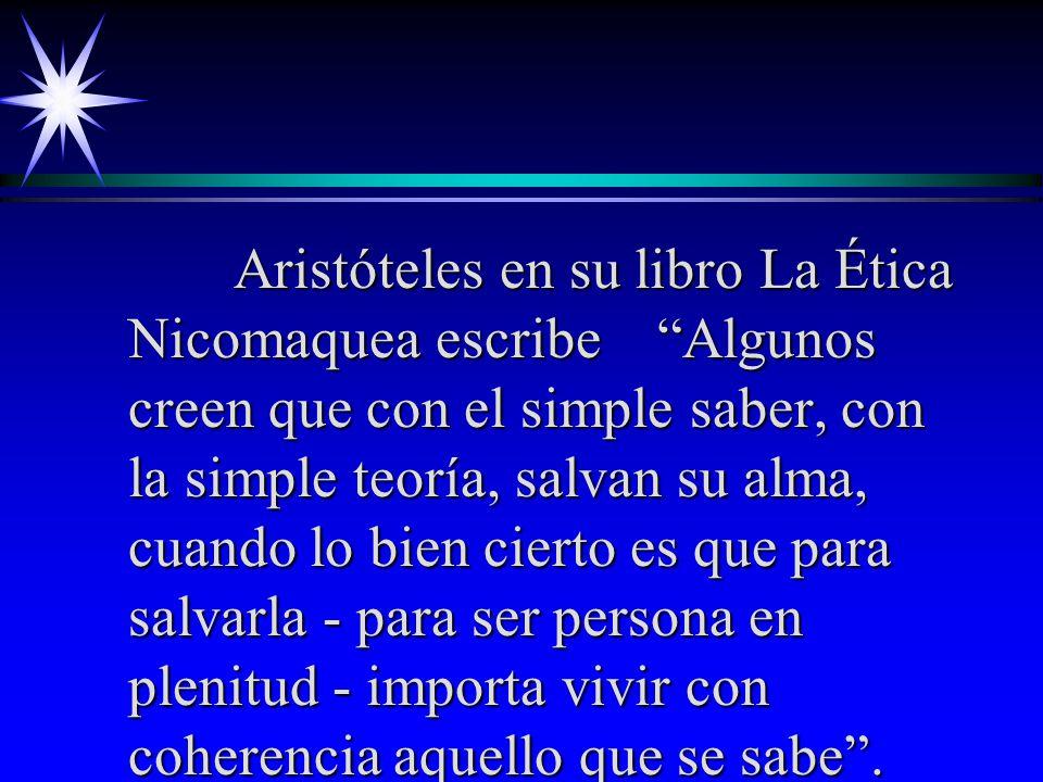 Aristóteles en su libro La Ética Nicomaquea escribe Algunos creen que con el simple saber, con la simple teoría, salvan su alma, cuando lo bien cierto