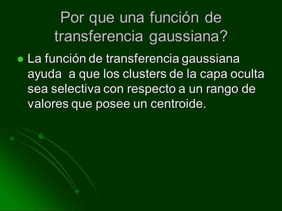 Por que una función de transferencia gaussiana? La función de transferencia gaussiana ayuda a que los clusters de la capa oculta sea selectiva con res