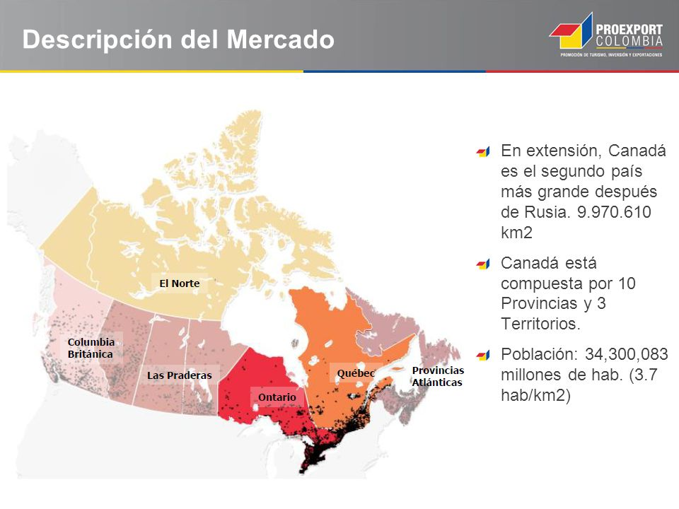 Descripción del Mercado En extensión, Canadá es el segundo país más grande después de Rusia. 9.970.610 km2 Canadá está compuesta por 10 Provincias y 3