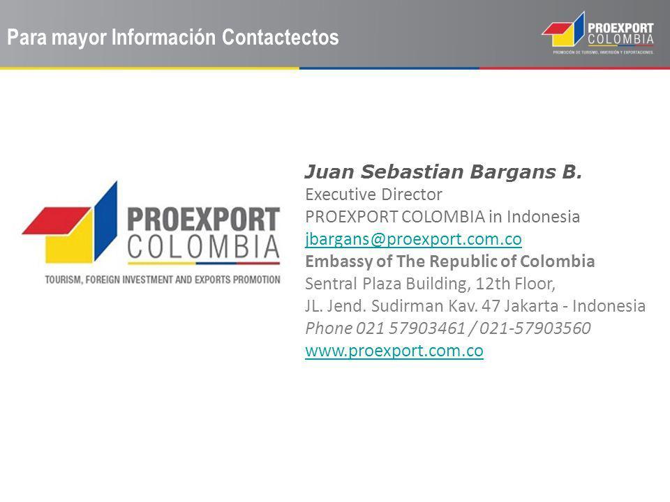 Para mayor Información Contactectos Juan Sebastian Bargans B. Executive Director PROEXPORT COLOMBIA in Indonesia jbargans@proexport.com.co Embassy of