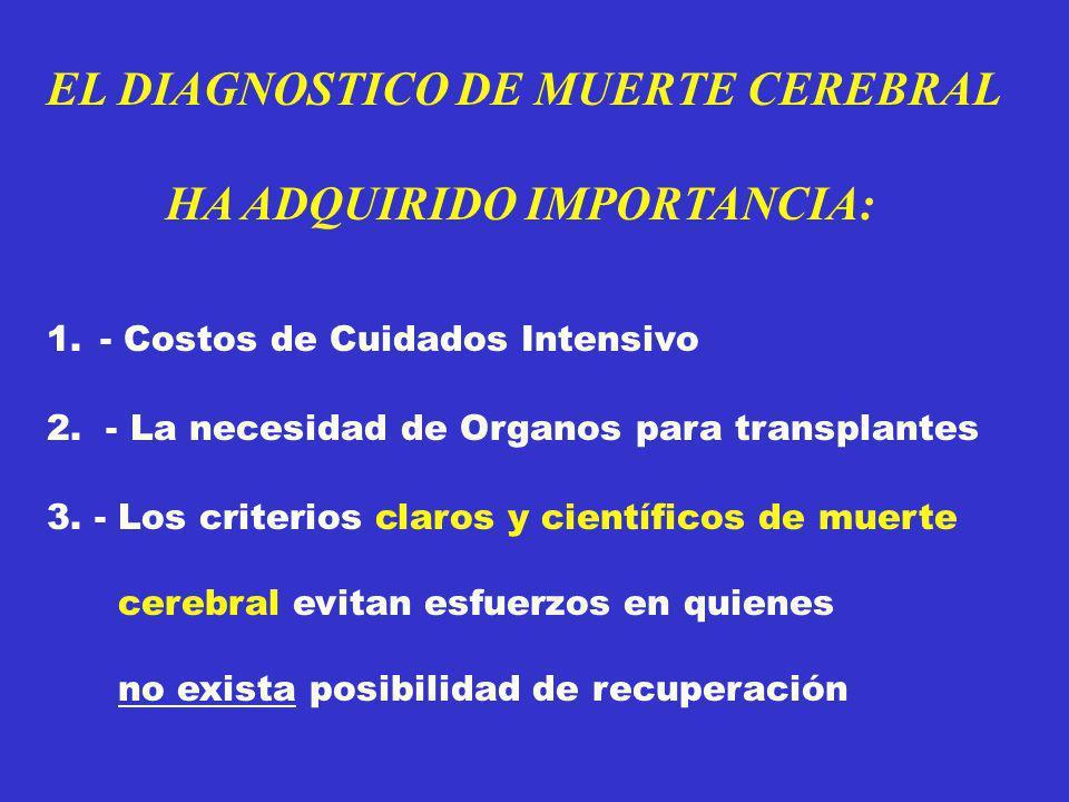 EL DIAGNOSTICO DE MUERTE CEREBRAL HA ADQUIRIDO IMPORTANCIA: 1.- Costos de Cuidados Intensivo 2. - La necesidad de Organos para transplantes 3. - Los c