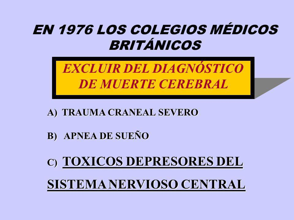 EXCLUIR DEL DIAGNÓSTICO DE MUERTE CEREBRAL A)TRAUMA CRANEAL SEVERO B) APNEA DE SUEÑO C) TOXICOS DEPRESORES DEL SISTEMA NERVIOSO CENTRAL EN 1976 LOS CO