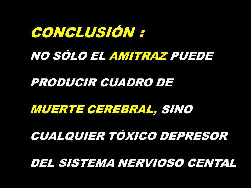 CONCLUSIÓN : NO SÓLO EL AMITRAZ PUEDE PRODUCIR CUADRO DE MUERTE CEREBRAL, SINO CUALQUIER TÓXICO DEPRESOR DEL SISTEMA NERVIOSO CENTAL