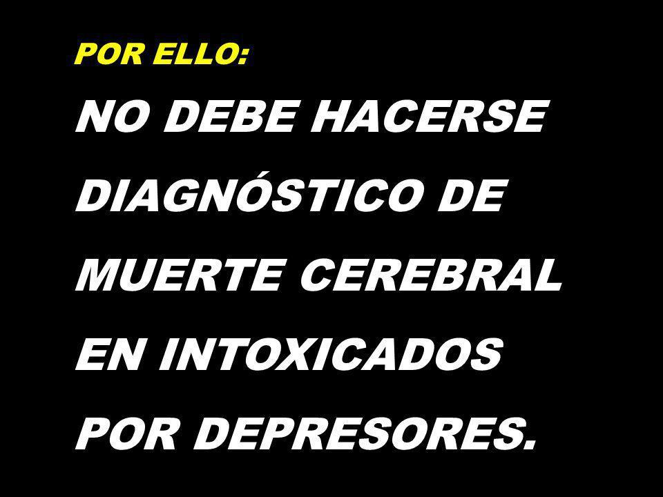 POR ELLO: NO DEBE HACERSE DIAGNÓSTICO DE MUERTE CEREBRAL EN INTOXICADOS POR DEPRESORES.