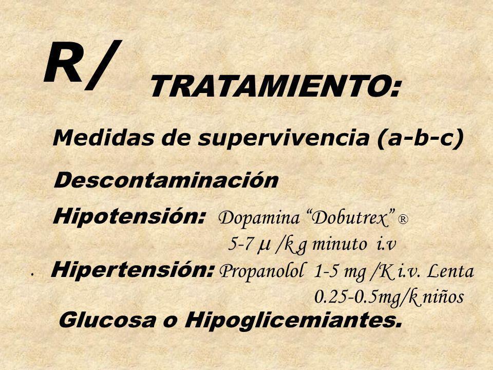 R/ TRATAMIENTO: Medidas de supervivencia (a-b-c) Hipotensión: Dopamina Dobutrex ® 5-7 /k g minuto i.v. Hipertensión: Propanolol 1-5 mg /K i.v. Lenta 0