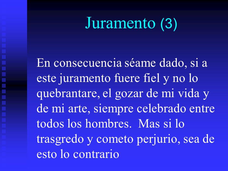 Juramento (3) En consecuencia séame dado, si a este juramento fuere fiel y no lo quebrantare, el gozar de mi vida y de mi arte, siempre celebrado entre todos los hombres.