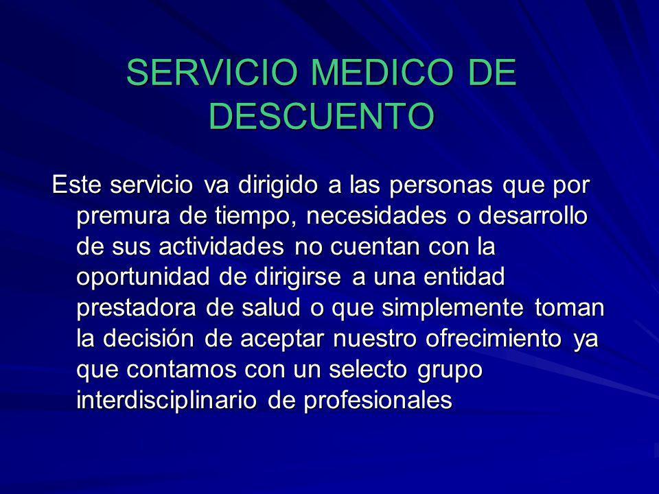 SERVICIO MEDICO DE DESCUENTO Este servicio va dirigido a las personas que por premura de tiempo, necesidades o desarrollo de sus actividades no cuenta
