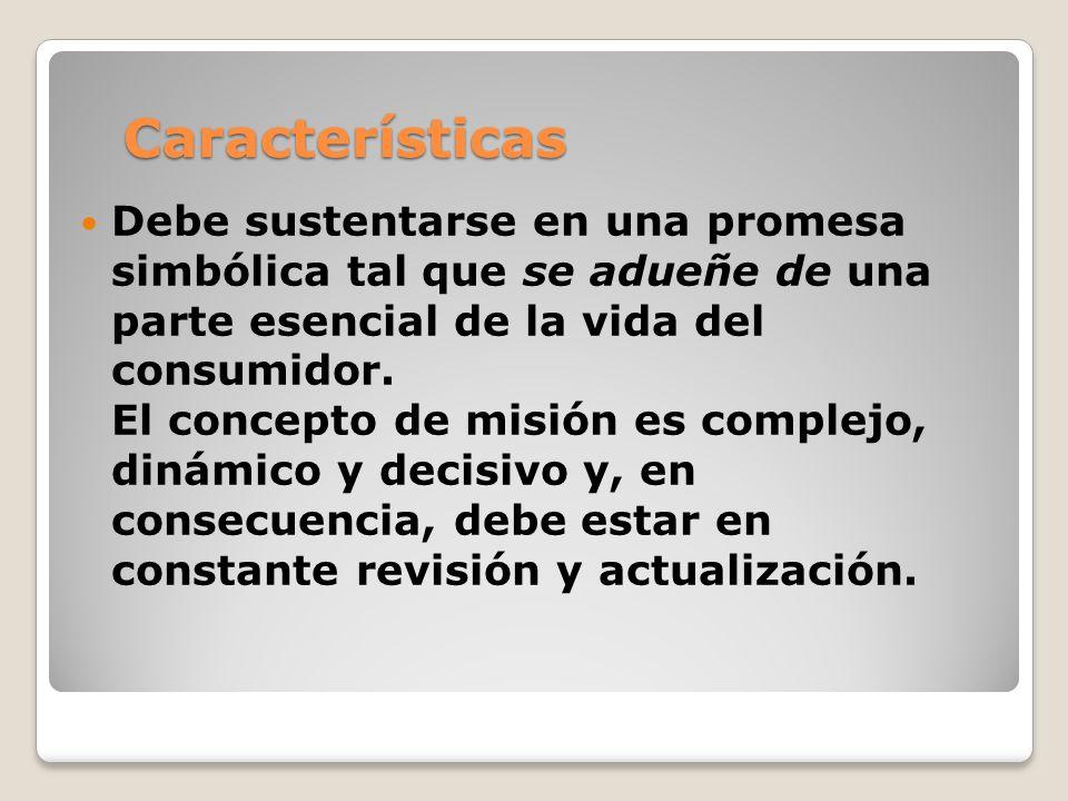 Características Debe sustentarse en una promesa simbólica tal que se adueñe de una parte esencial de la vida del consumidor. El concepto de misión es