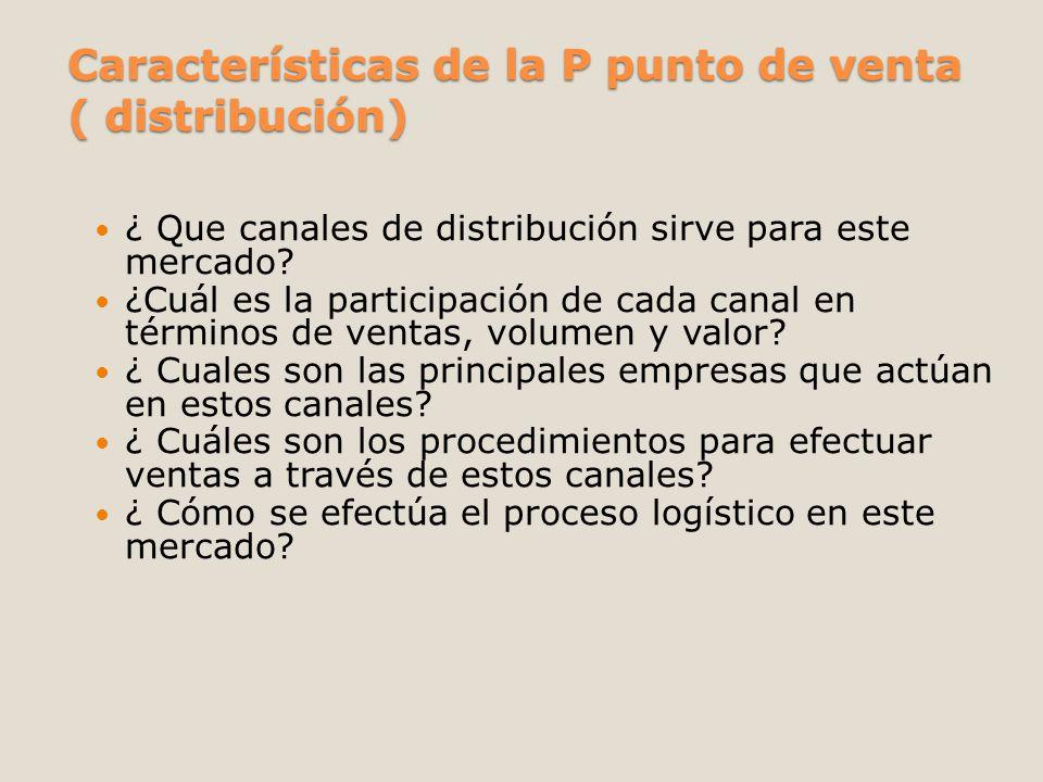 Características de la P punto de venta ( distribución) ¿ Que canales de distribución sirve para este mercado? ¿Cuál es la participación de cada canal