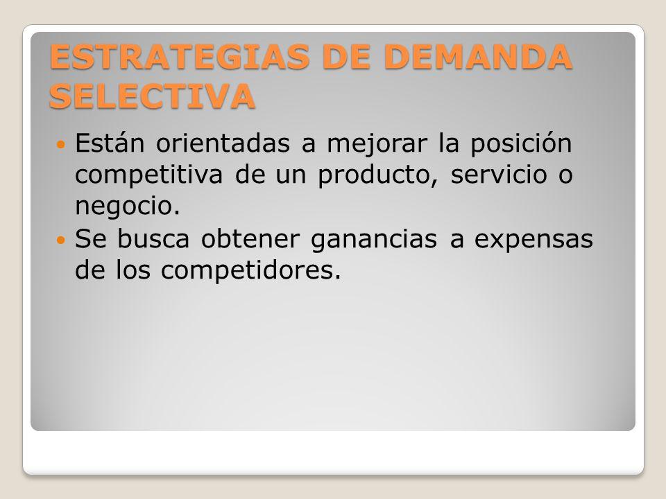 ESTRATEGIAS DE DEMANDA SELECTIVA Están orientadas a mejorar la posición competitiva de un producto, servicio o negocio. Se busca obtener ganancias a e