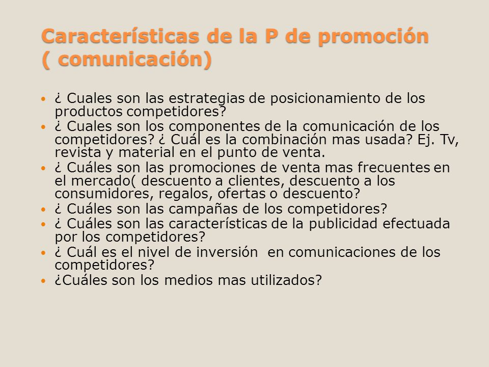 Características de la P de promoción ( comunicación) ¿ Cuales son las estrategias de posicionamiento de los productos competidores? ¿ Cuales son los c