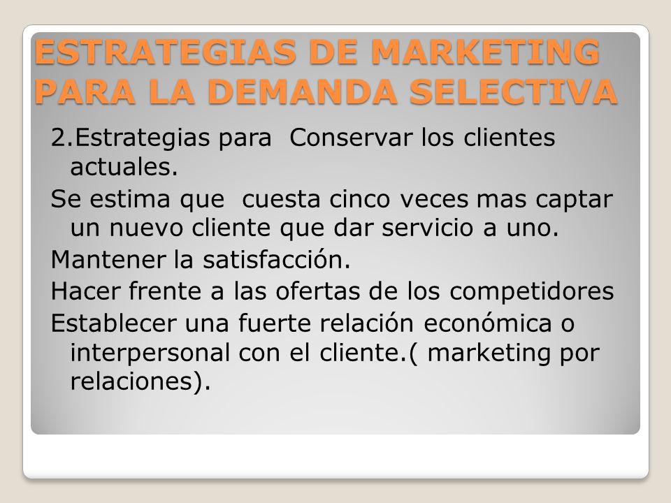 ESTRATEGIAS DE MARKETING PARA LA DEMANDA SELECTIVA 2.Estrategias para Conservar los clientes actuales. Se estima que cuesta cinco veces mas captar un