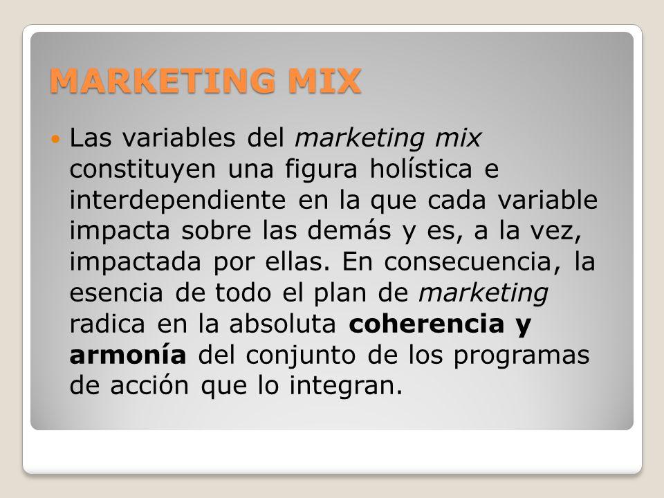 MARKETING MIX Las variables del marketing mix constituyen una figura holística e interdependiente en la que cada variable impacta sobre las demás y es