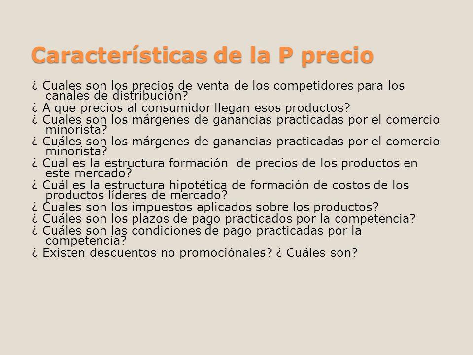 Características de la P precio ¿ Cuales son los precios de venta de los competidores para los canales de distribución? ¿ A que precios al consumidor l