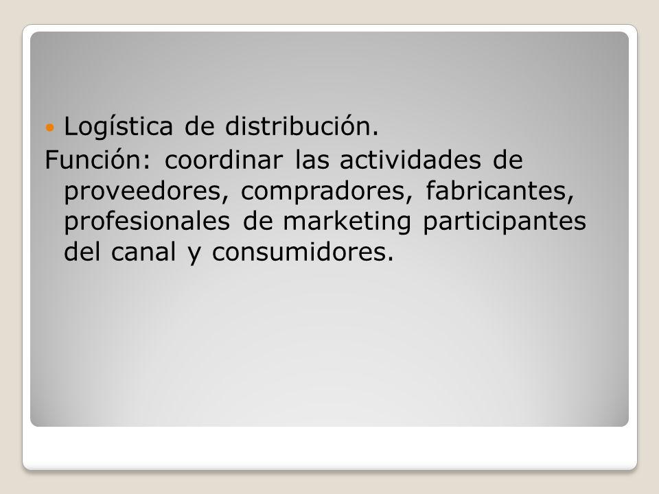 Logística de distribución. Función: coordinar las actividades de proveedores, compradores, fabricantes, profesionales de marketing participantes del c