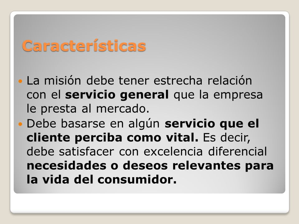 Características La misión debe tener estrecha relación con el servicio general que la empresa le presta al mercado. Debe basarse en algún servicio que