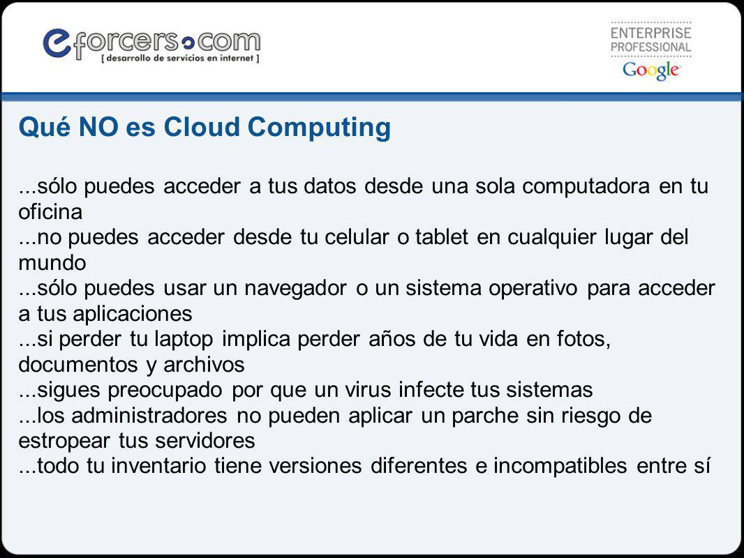 Qué NO es Cloud Computing...sólo puedes acceder a tus datos desde una sola computadora en tu oficina...no puedes acceder desde tu celular o tablet en cualquier lugar del mundo...sólo puedes usar un navegador o un sistema operativo para acceder a tus aplicaciones...si perder tu laptop implica perder años de tu vida en fotos, documentos y archivos...sigues preocupado por que un virus infecte tus sistemas...los administradores no pueden aplicar un parche sin riesgo de estropear tus servidores...todo tu inventario tiene versiones diferentes e incompatibles entre sí
