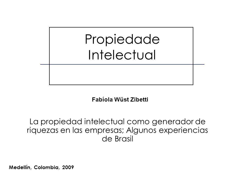 Propiedade Intelectual Medellín, Colombia, 2009 Fabíola Wüst Zibetti La propiedad intelectual como generador de riquezas en las empresas; Algunos experiencias de Brasil