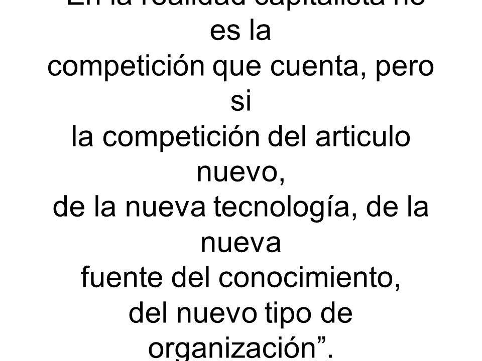 En la realidad capitalista no es la competición que cuenta, pero si la competición del articulo nuevo, de la nueva tecnología, de la nueva fuente del conocimiento, del nuevo tipo de organización.