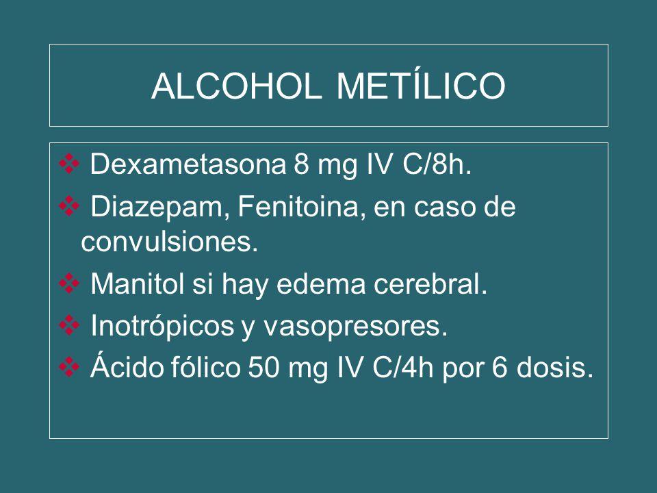 ALCOHOL METÍLICO Dexametasona 8 mg IV C/8h. Diazepam, Fenitoina, en caso de convulsiones. Manitol si hay edema cerebral. Inotrópicos y vasopresores. Á