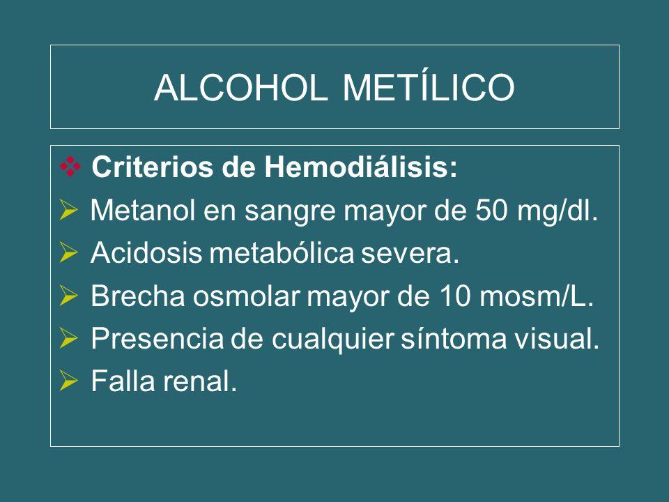 ALCOHOL METÍLICO Criterios de Hemodiálisis: Metanol en sangre mayor de 50 mg/dl. Acidosis metabólica severa. Brecha osmolar mayor de 10 mosm/L. Presen