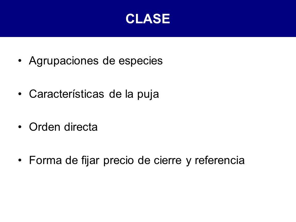 CLASE Agrupaciones de especies Características de la puja Orden directa Forma de fijar precio de cierre y referencia