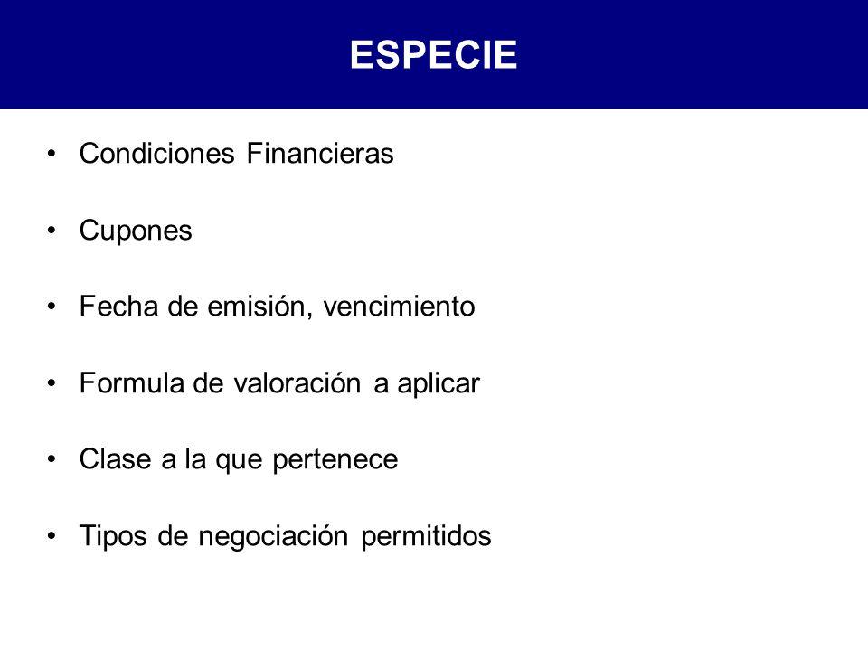 ESPECIE Condiciones Financieras Cupones Fecha de emisión, vencimiento Formula de valoración a aplicar Clase a la que pertenece Tipos de negociación permitidos