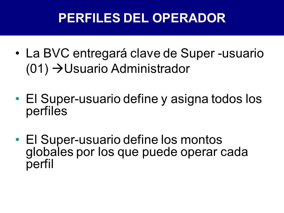 PERFILES DEL OPERADOR La BVC entregará clave de Super -usuario (01) Usuario Administrador El Super-usuario define y asigna todos los perfiles El Super-usuario define los montos globales por los que puede operar cada perfil