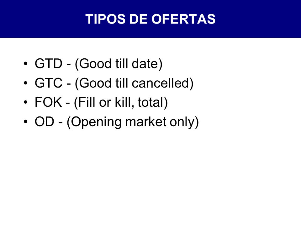 TIPOS DE OFERTAS GTD - (Good till date) GTC - (Good till cancelled) FOK - (Fill or kill, total) OD - (Opening market only)