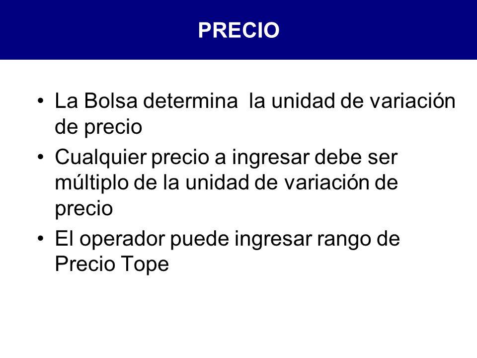 PRECIO La Bolsa determina la unidad de variación de precio Cualquier precio a ingresar debe ser múltiplo de la unidad de variación de precio El operador puede ingresar rango de Precio Tope
